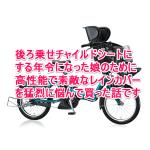 電動自転車チャイルドシートのレインカバーを悩み抜いて選んだら最強になったよ。